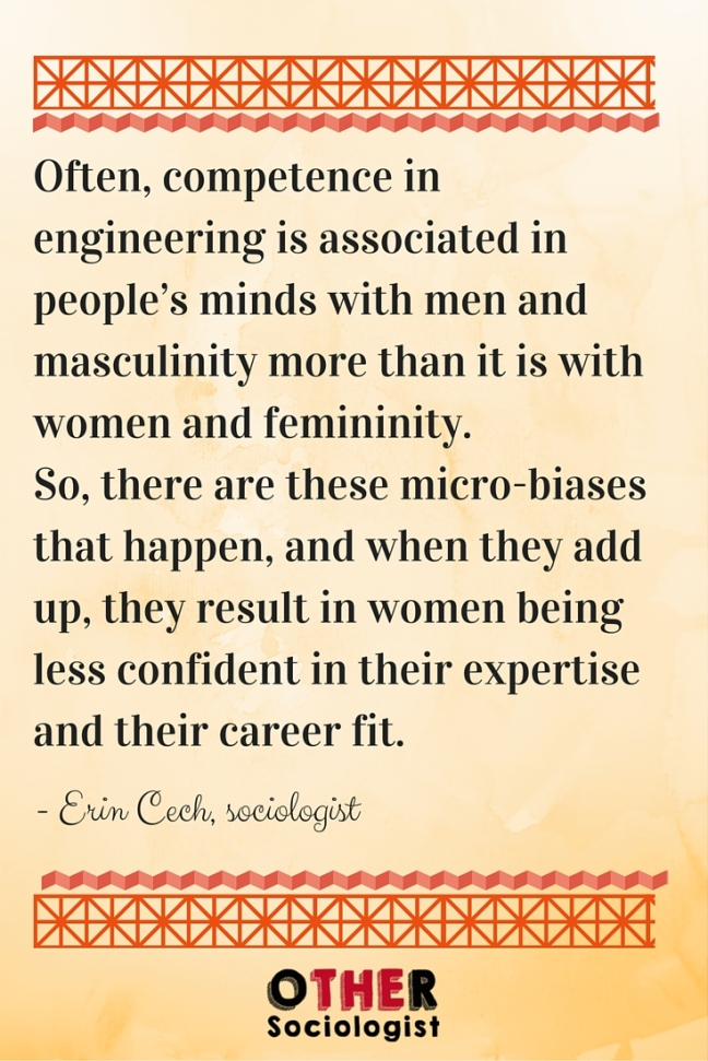 Often, competence in engineering is associated in people's minds with men and masculinity more than it is with women and femininity. So, there are these micro-biases that happen, and when they add up, they result in women being less confident in their expertise and their career fit.