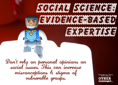 Social Science: Evidence-based Expertise. Don't rely on personal opinions on social issues. This can increase misconceptions & stigma of  vulnerable groups. Original photo Anssi Koskinen, CC 2.0. Adapted by Other Sociologist