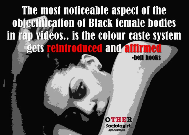 The most noticeable aspect of the objectification of Black female bodies in rap videos.. is the colour caste system gets reintroduced and affirmed. -bell hooks