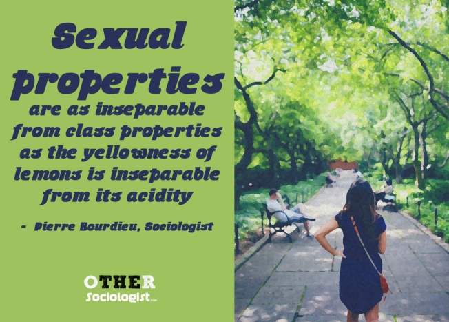 Sexual properties are as inseparable from class properties as the yellowness of lemons is inseparable from its acidity: a class is defined in an essential respect by the place and value it gives to the two sexes and to their socially constituted dispositions. -  Pierre Bourdieu