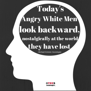"""Today's Angry White Men look backward, nostalgically at the world they have lost."" - Michael Kimmel, sociologist"