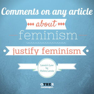 "Lewis's Law: ""Comments on any article about feminism justify feminism."" – Helen Lewis, journalist"