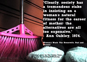 "Drawin of a woman's legs, she is is pants wearing slippers with a pink broom in the background. The quote says: ""Clearly, society has a tremendous stake in insisting on a woman's natural fitness for the career of mother: the alternatives are all too expensive."" – Ann Oakley, 1974"