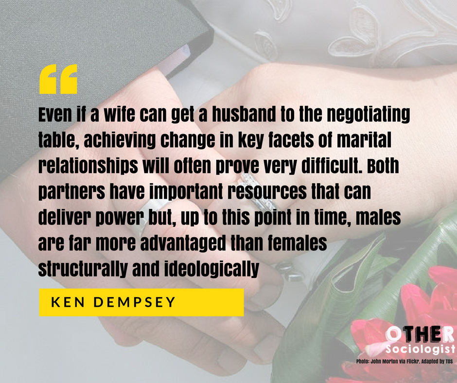 """Even if a wife can get a husband to the negotiating table, achieving change in key facets of marital relationships will often prove very difficult. Both partners have important resources that can deliver power but, up to this point in time, males are far more advantaged than females structurally and ideologically."" - Ken Dempsey."