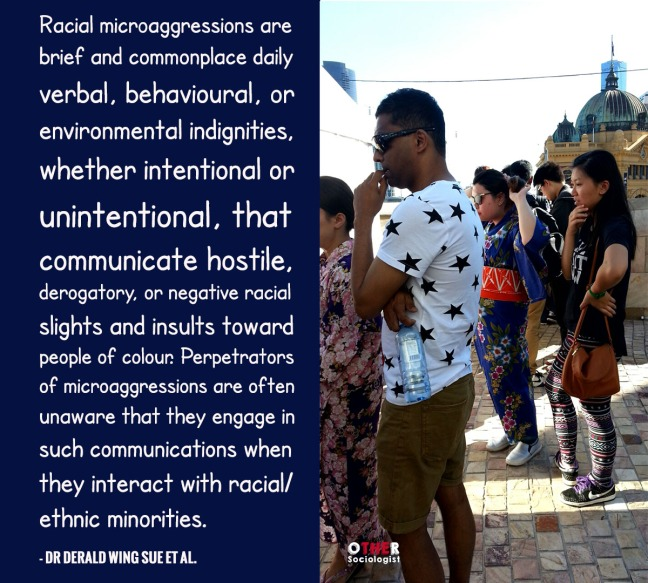 """Racial microaggressions are brief and commonplace daily verbal, behavioural, or environmental indignities, whether intentional or unintentional, that communicate hostile, derogatory, or negative racial slights and insults toward people of colour. Perpetrators of microaggressions are often unaware that they engage in such communications when they interact with racial/ethnic minorities"""