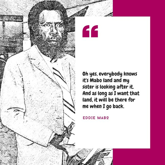 "Eddie Mabo on the left; a black and white photograph of him in a suit. On the right is a quote from Mabo: ""Oh yes, everybody knows it's Mabo land and my sister is looking after it. And as long as I want that land, it will be there for me when I go back."""
