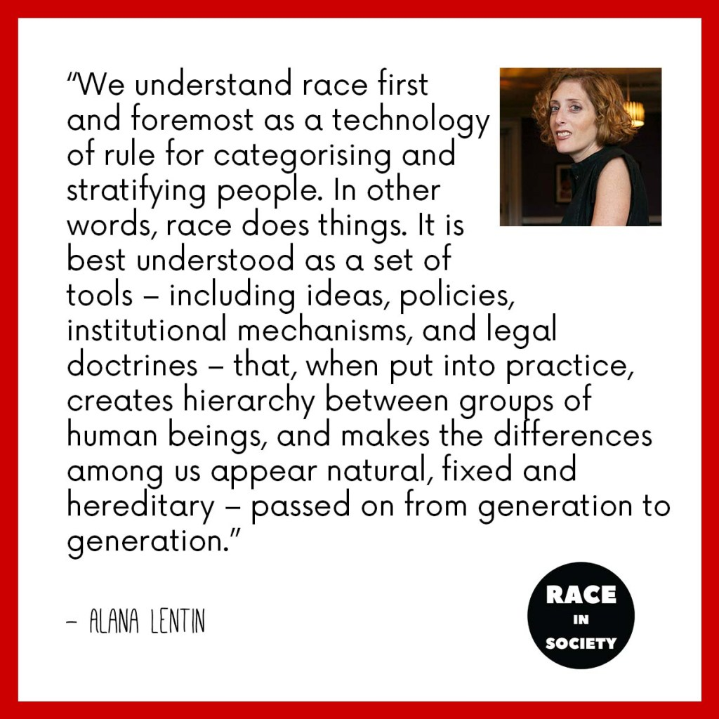 "Red border, white background with Alana Lentin's photo in the corner (she is a White Jewish woman) and the ""Race in Society"" logo at the bottom (just tet). The quote reads: ""We understand race first and foremost as a technology of rule for categorising and stratifying people. In other words, race does things. It is best understood as a set of tools - including ideas, policies, institutional mechanisms, and legal doctrines - that, when put into practice, creates hierarchy between groups of human beings, and makes the differences among us appear natural, fixed and hereditary - passed on from generation to generation."""
