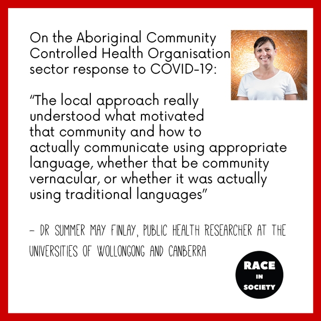 Photo of Summer May Finlay. She is an Aboriginal woman who is smiling with her hair tied back. The quote reads: On the Aboriginal Community Controlled Health Organisation sector response to COVID-19: 'The local approach really understood what motivated that community and how to actually communicate using appropriate language, whether that be community like vernacular, or whether it was actually using traditional languages'
